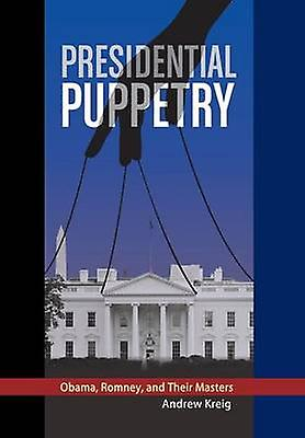 Presidential Puppetry Obama Romney and Their Masters by Kreig & Andrew