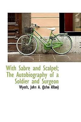 With Sabre and Scalpel The Autobiography of a Soldier and Surgeon by John A. John Allan & Wyeth