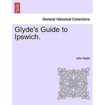 Glydes Guide to Ipswich. by Glyde & John