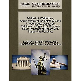 Mildred M. Wetherbee Administratrix of the Estate of John P. Wetherbee Deceased Petitioner v. Elgin U.S. Supreme Court Transcript of Record with Supporting Pleadings by BAILEY & LLOYD T