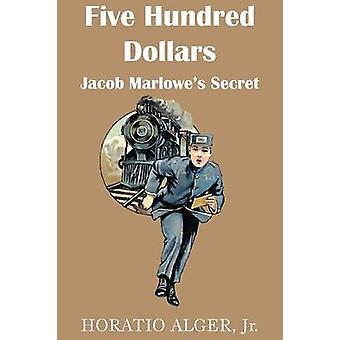 Five Hundred Dollars or Jacob Marlowes Secrete by Alger & Horatio & Jr.