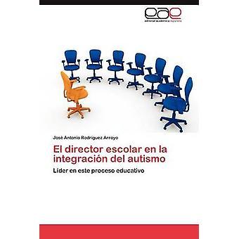 El Director Escolar En La Integracion del Autismo by Rodr Guez Arroyo & Jos Antonio