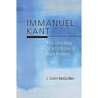 Immanuel Kant - The Very Idea of a Critique of Pure Reason by J. Colin
