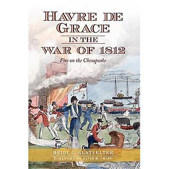 Havre de Grace in the War of 1812 - - Fire on the Chesapeake by Heidi G