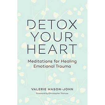 Detox Your Heart - Meditations for Healing Emotional Trauma by Valerie