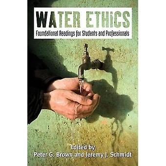 Water Ethics - Foundational Readings for Students and Professionals by