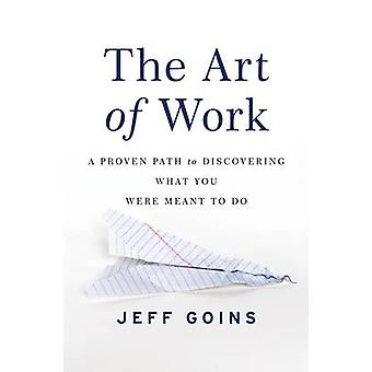 The Art of Work A Proven Path to Discovering What You Were Meant to Do by Goins & Jeff
