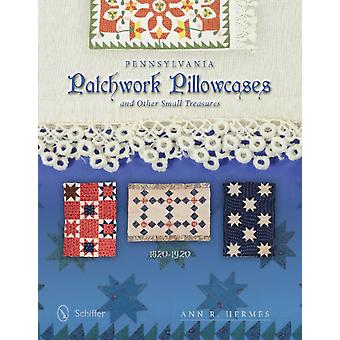 Pennsylvania Patchwork Pillowcases & Other Small Treasures: 1820-1920 (Hardcover) by Hermes Ann R.