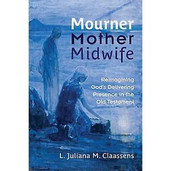 Mourner Mother Midwife by L. Juliana M. Claassens