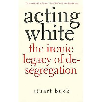 Acting White - The Ironic Legacy of Desegregation by Stuart Buck - 978