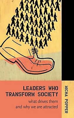 Leaders Who Transform Society What Drives Them and Why We Are Attracted by Popper & Micha