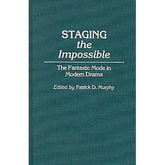 Staging the Impossible The Fantastic Mode in Modern Drama by Murphy & Patrick D.