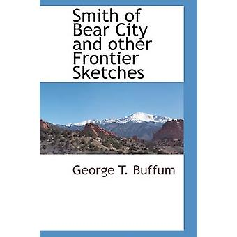 Smith of Bear City and other Frontier Sketches by Buffum & George T.