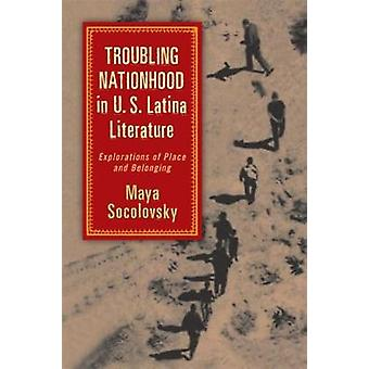Troubling Nationhood in U.S. Latina Literature Explorations of Place and Belonging by Socolovsky & Maya