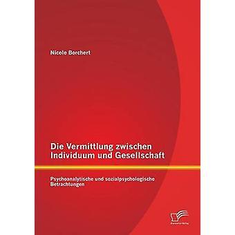 Die Vermittlung Zwischen Individuum Und Gesellschaft Psychoanalytische Und Sozialpsychologische Betrachtungen por Borchert & Nicole