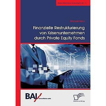 Finanzielle Restrukturierung von Krisenunternehmen Durch Private Equity Fonds von & Manuel Renz