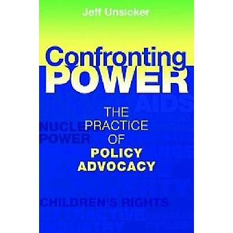 Confronting Power - The Practice of Policy Advocacy by Jeffrey Unsicke