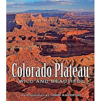 Colorado Plateau Wild and Beautiful by John Annerino - 9781560375852