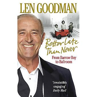 Better Late Than Never - From Barrow Boy to Ballroom by Len Goodman -