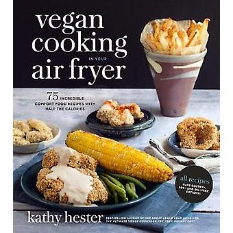 Vegan Cooking in Your Air Fryer - 75 Incredible Comfort Food Recipes w