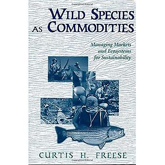Wild Species as Commodities: Managing Markets and Ecosystems for Sustainability