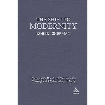 The Shift to Modernity Christ and the Doctrine of Creation in the Theologies of Schleiermacher and Barth by Sherman & Robert