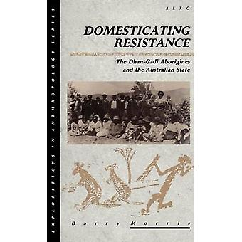 Domesticating Resistance The DhanGadi Aborigines and the Australian State by Morris & Barry
