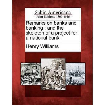 Remarks on banks and banking  and the skeleton of a project for a national bank. by Williams & Henry