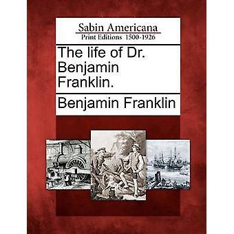 The life of Dr. Benjamin Franklin. by Franklin & Benjamin