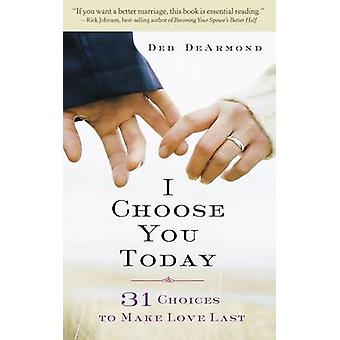 I Choose You Today 31 Choices to Make Love Last by DeArmond & Margaret Deborah