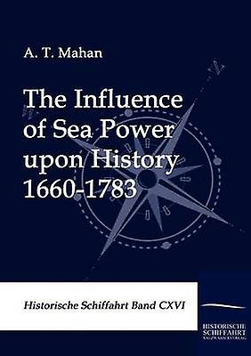 The Influence of Sea Power upon History 16601783 by Mahan & A. T.