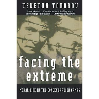 Facing the Extreme - Moral Life in the Concentration Camps by Tzvetan