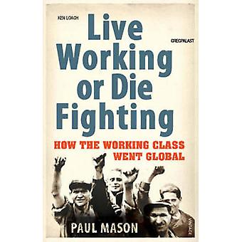 Live Working or Die Fighting - How the Working Class Went Global by Pa