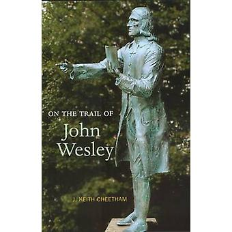 On the Trail of John Wesley - Founder of the Methodist Church by J.Kei