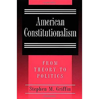 American Constitutionalism - From Theory to Politics by Stephen M. Gri
