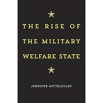 The Rise of the Military Welfare State by Jennifer Mittelstadt - 9780