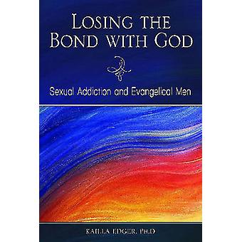 Losing the Bond with God Sexual Addiction and Evangelical Men by Edger & Kailla