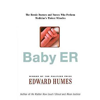 Baby Er The Heroic Doctors and Nurses Who Perform Medicines Tinies Miracles by Humes & Edward