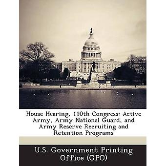 House Hearing 110th Congress Active Army Army National Guard and Army Reserve Recruiting and Retention Programs by U. S. Government Printing Office Gpo