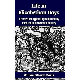 Life in Elizabethan Days A Picture of a Typical English Community at the End of the Sixteenth Century by Davis & William Stearns