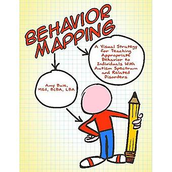 Behavior Mapping A Visual Strategy for Teaching Appropriate Behavior to Individuals with Autism Spectrum and Related Disorders by Buie & Amy