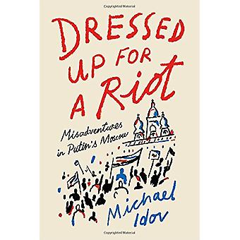 Dressed Up for a Riot - Misadventures in Putin's Moscow by Michael Ido