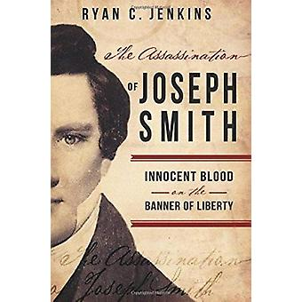 The Assassination of Joseph Smith - Innocent Blood on the Banner of Li