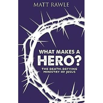 What Makes a Hero? - The Death-Defying Ministry of Jesus by Matt Rawle