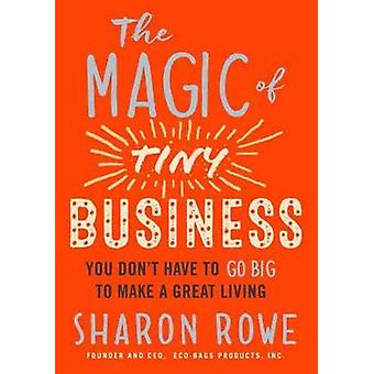The Magic Of Tiny Business - You Don't Have to Go Big to Make a Great