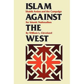 Islam Against the West - Shakib Arslan and the Campaign for Islamic Na