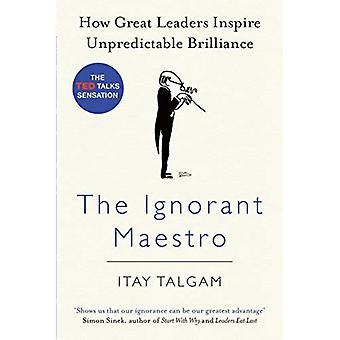 The Ignorant Maestro: How Great Leaders Inspire Unpredictable Brilliance