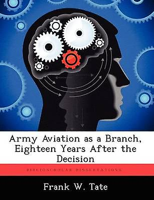 Army Aviation as a Branch Eighteen Years After the Decision by Tate & Frank W.