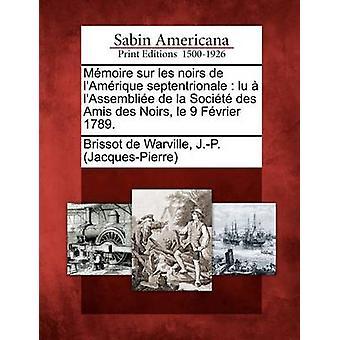 Mmoire sur les noirs de lAmrique septentrionale  lu  lAssemblie de la Socit des Amis des Noirs le 9 Fvrier 1789. by Brissot de Warville & J.P. JacquesPier