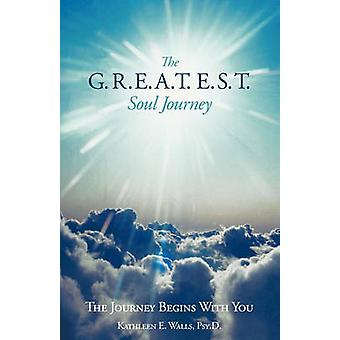The G.R.E.A.T.E.S.T. Soul Journey The Journey Begins with You by Walls Psy D. & Kathleen E.
